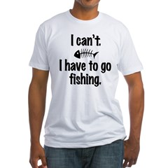 I Can't. I have to fish. Fitted T-Shirt