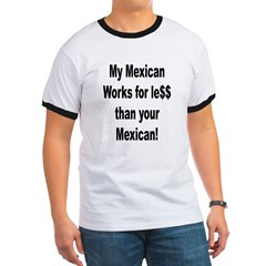 My Mexican works for less. Ringer T
