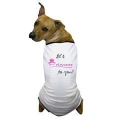 It's Princess To You! Dog T-Shirt
