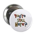 """Funny You're Still Here Humorous 2.25"""" Button (10"""