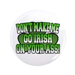 Don't Make Me Go Irish on Your Ass 3.5&quot; Button