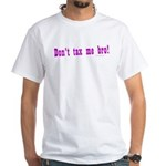 Don't Tax Me Bro White T-Shirt